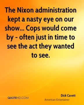 The Nixon administration kept a nasty eye on our show... Cops would come by - often just in time to see the act they wanted to see.