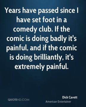 Dick Cavett - Years have passed since I have set foot in a comedy club. If the comic is doing badly it's painful, and if the comic is doing brilliantly, it's extremely painful.