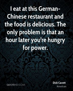 Dick Cavett - I eat at this German-Chinese restaurant and the food is delicious. The only problem is that an hour later you're hungry for power.