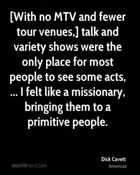 Dick Cavett - [With no MTV and fewer tour venues,] talk and variety shows were the only place for most people to see some acts, ... I felt like a missionary, bringing them to a primitive people.