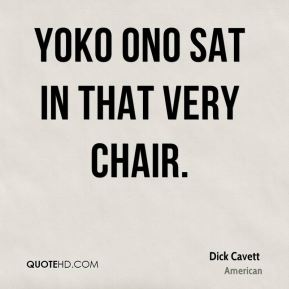 Dick Cavett - Yoko Ono sat in that very chair.