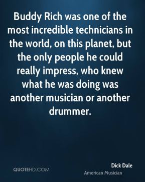 Dick Dale - Buddy Rich was one of the most incredible technicians in the world, on this planet, but the only people he could really impress, who knew what he was doing was another musician or another drummer.