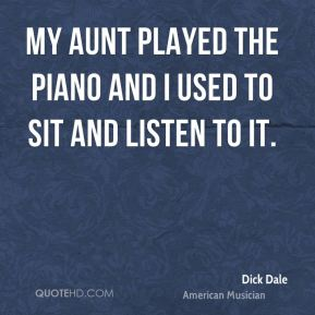 My aunt played the piano and I used to sit and listen to it.