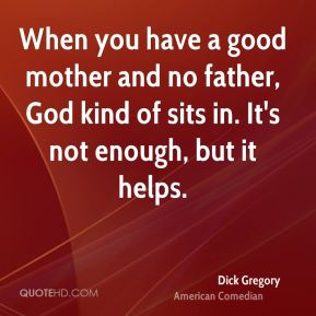 When you have a good mother and no father, God kind of sits in. It's not enough, but it helps.