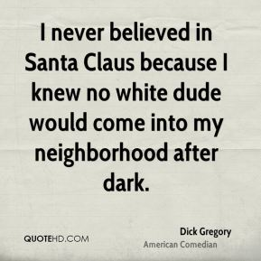 I never believed in Santa Claus because I knew no white dude would come into my neighborhood after dark.
