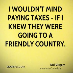 I wouldn't mind paying taxes - if I knew they were going to a friendly country.