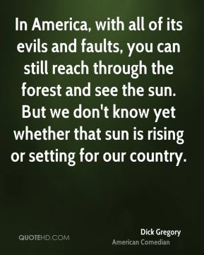 In America, with all of its evils and faults, you can still reach through the forest and see the sun. But we don't know yet whether that sun is rising or setting for our country.