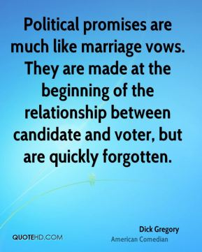 Political promises are much like marriage vows. They are made at the beginning of the relationship between candidate and voter, but are quickly forgotten.