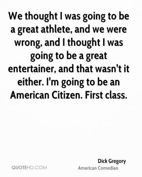 Dick Gregory - We thought I was going to be a great athlete, and we were wrong, and I thought I was going to be a great entertainer, and that wasn't it either. I'm going to be an American Citizen. First class.