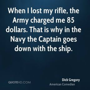 When I lost my rifle, the Army charged me 85 dollars. That is why in the Navy the Captain goes down with the ship.