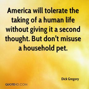 Dick Gregory - America will tolerate the taking of a human life without giving it a second thought. But don't misuse a household pet.