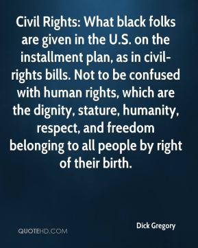 Dick Gregory - Civil Rights: What black folks are given in the U.S. on the installment plan, as in civil-rights bills. Not to be confused with human rights, which are the dignity, stature, humanity, respect, and freedom belonging to all people by right of their birth.