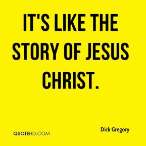 Dick Gregory - It's like the story of Jesus Christ.