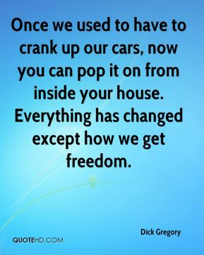 Dick Gregory - Once we used to have to crank up our cars, now you can pop it on from inside your house. Everything has changed except how we get freedom.