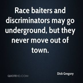 Dick Gregory - Race baiters and discriminators may go underground, but they never move out of town.