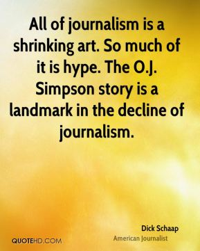 Dick Schaap - All of journalism is a shrinking art. So much of it is hype. The O.J. Simpson story is a landmark in the decline of journalism.
