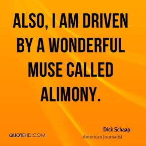 Also, I am driven by a wonderful muse called alimony.