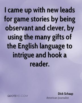 Dick Schaap - I came up with new leads for game stories by being observant and clever, by using the many gifts of the English language to intrigue and hook a reader.