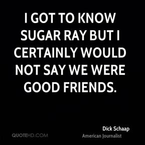 I got to know Sugar Ray but I certainly would not say we were good friends.