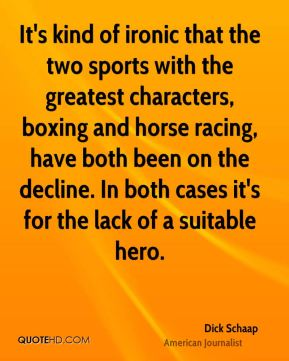 Dick Schaap - It's kind of ironic that the two sports with the greatest characters, boxing and horse racing, have both been on the decline. In both cases it's for the lack of a suitable hero.