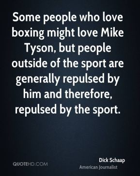 Dick Schaap - Some people who love boxing might love Mike Tyson, but people outside of the sport are generally repulsed by him and therefore, repulsed by the sport.