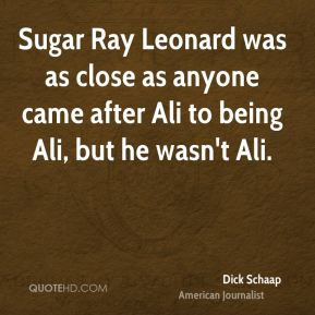 Dick Schaap - Sugar Ray Leonard was as close as anyone came after Ali to being Ali, but he wasn't Ali.