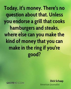 Today, it's money. There's no question about that. Unless you endorse a grill that cooks hamburgers and steaks, where else can you make the kind of money that you can make in the ring if you're good?