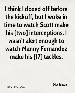 Dick Schaap - I think I dozed off before the kickoff, but I woke in time to watch Scott make his [two] interceptions. I wasn't alert enough to watch Manny Fernandez make his [17] tackles.
