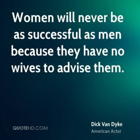 Dick Van Dyke - Women will never be as successful as men because they have no wives to advise them.