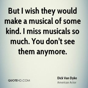 Dick Van Dyke - But I wish they would make a musical of some kind. I miss musicals so much. You don't see them anymore.