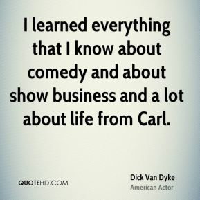 Dick Van Dyke - I learned everything that I know about comedy and about show business and a lot about life from Carl.