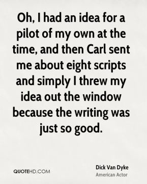 Dick Van Dyke - Oh, I had an idea for a pilot of my own at the time, and then Carl sent me about eight scripts and simply I threw my idea out the window because the writing was just so good.