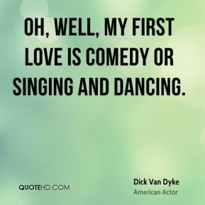 Dick Van Dyke - Oh, well, my first love is comedy or singing and dancing.