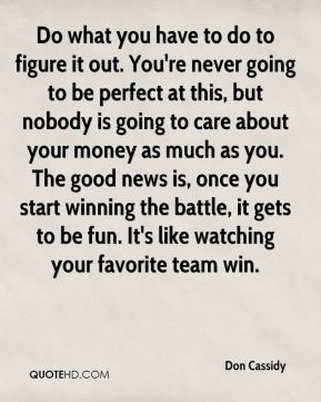 Do what you have to do to figure it out. You're never going to be perfect at this, but nobody is going to care about your money as much as you. The good news is, once you start winning the battle, it gets to be fun. It's like watching your favorite team win.
