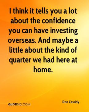 Don Cassidy - I think it tells you a lot about the confidence you can have investing overseas. And maybe a little about the kind of quarter we had here at home.