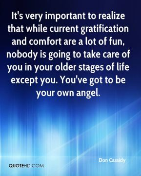 It's very important to realize that while current gratification and comfort are a lot of fun, nobody is going to take care of you in your older stages of life except you. You've got to be your own angel.