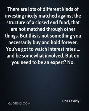 There are lots of different kinds of investing nicely matched against the structure of a closed end fund, that are not matched through other things. But this is not something you necessarily buy and hold forever. You've got to watch interest rates ... and be somewhat involved. But do you need to be an expert? No.