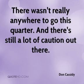 Don Cassidy - There wasn't really anywhere to go this quarter. And there's still a lot of caution out there.