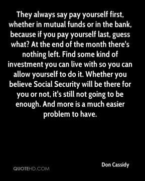 They always say pay yourself first, whether in mutual funds or in the bank, because if you pay yourself last, guess what? At the end of the month there's nothing left. Find some kind of investment you can live with so you can allow yourself to do it. Whether you believe Social Security will be there for you or not, it's still not going to be enough. And more is a much easier problem to have.