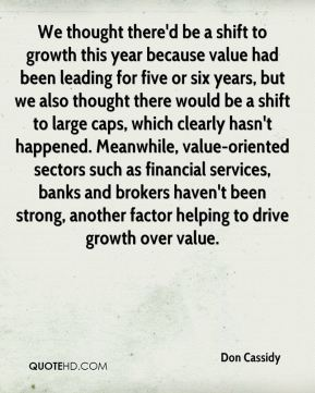 Don Cassidy - We thought there'd be a shift to growth this year because value had been leading for five or six years, but we also thought there would be a shift to large caps, which clearly hasn't happened. Meanwhile, value-oriented sectors such as financial services, banks and brokers haven't been strong, another factor helping to drive growth over value.