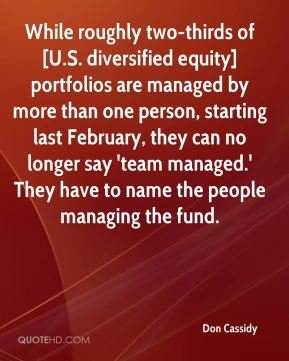 Don Cassidy - While roughly two-thirds of [U.S. diversified equity] portfolios are managed by more than one person, starting last February, they can no longer say 'team managed.' They have to name the people managing the fund.