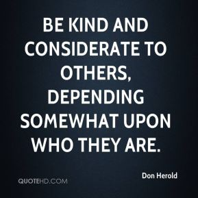 Don Herold - Be kind and considerate to others, depending somewhat upon who they are.