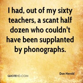 Don Herold - I had, out of my sixty teachers, a scant half dozen who couldn't have been supplanted by phonographs.