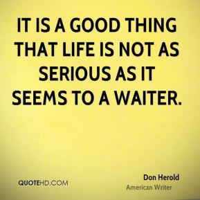 Don Herold - It is a good thing that life is not as serious as it seems to a waiter.