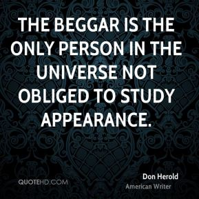 Don Herold - The beggar is the only person in the universe not obliged to study appearance.