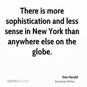 Don Herold - There is more sophistication and less sense in New York than anywhere else on the globe.