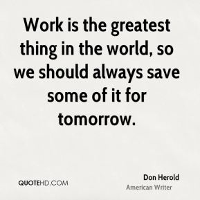 Don Herold - Work is the greatest thing in the world, so we should always save some of it for tomorrow.