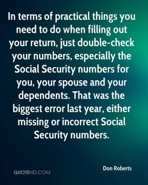 Don Roberts - In terms of practical things you need to do when filling out your return, just double-check your numbers, especially the Social Security numbers for you, your spouse and your dependents. That was the biggest error last year, either missing or incorrect Social Security numbers.