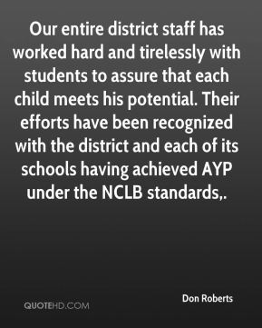 Don Roberts - Our entire district staff has worked hard and tirelessly with students to assure that each child meets his potential. Their efforts have been recognized with the district and each of its schools having achieved AYP under the NCLB standards.