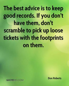 Don Roberts - The best advice is to keep good records. If you don't have them, don't scramble to pick up loose tickets with the footprints on them.